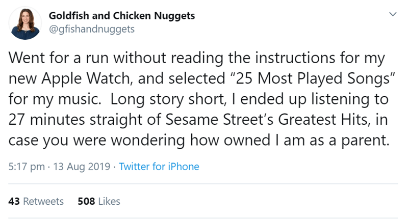 """Text - Goldfish and Chicken Nuggets @gfishandnuggets Went for a run without reading the instructions for my new Apple Watch, and selected """"25 Most Played Songs"""" for my music. Long story short, I ended up listening to 27 minutes straight of Sesame Street's Greatest Hits, in case you were wondering how owned I am as a parent. 5:17 pm 13 Aug 2019 Twitter for iPhone 508 Likes 43 Retweets"""