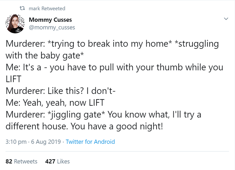 Text - t mark Retweeted Mommy Cusses @mommy_cusses Murderer: *trying to break into my home* *struggling with the baby gate* Me: It's a - you have to pull with your thumb while you LIFT Murderer: Like this? I don't- Me: Yeah, yeah, now LIFT Murderer: *jiggling gate* You know what, I'll try a different house. You have a good night! 3:10 pm 6 Aug 2019 Twitter for Android 427 Likes 82 Retweets
