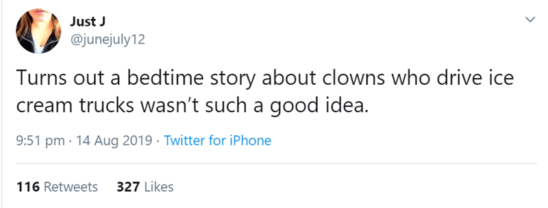 Text - Just J @junejuly 12 Turns out a bedtime story about clowns who drive ice cream trucks wasn't such a good idea. 9:51 pm 14 Aug 2019 Twitter for iPhone 327 Likes 116 Retweets