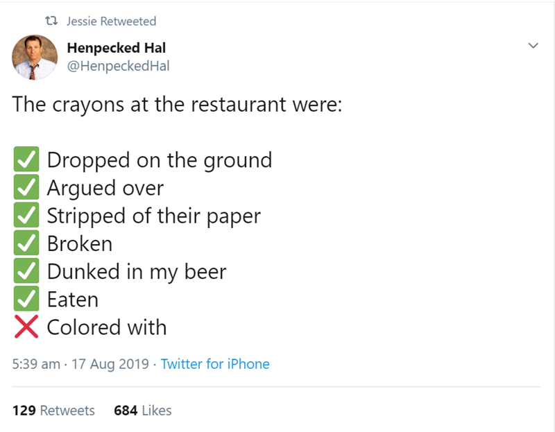 Text - t Jessie Retweeted Henpecked Hal @HenpeckedHal The crayons at the restaurant were: Dropped on the ground Argued over Stripped of their paper Broken Dunked in my beer Eaten XColored with 5:39 am 17 Aug 2019 Twitter for iPhone 684 Likes 129 Retweets