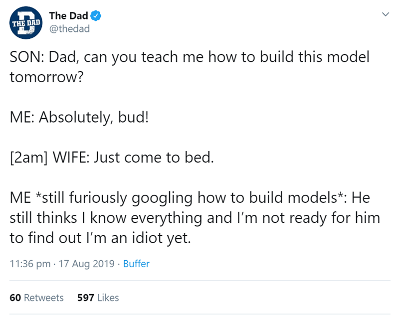 Text - The Dad THE DAD @thedad SON: Dad, can you teach me how to build this model tomorrow? ME: Absolutely, bud! [2am] WIFE: Just come to bed. ME still furiously googling how to build models*: He still thinks I know everything and I'm not ready for him to find out I'm an idiot yet. 11:36 pm 17 Aug 2019 Buffer 597 Likes 60 Retweets