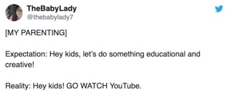 Text - TheBabyLady @thebabylady7 [MY PARENTING] Expectation: Hey kids, let's do something educational and creative! Reality: Hey kids! GO WATCH YouTube