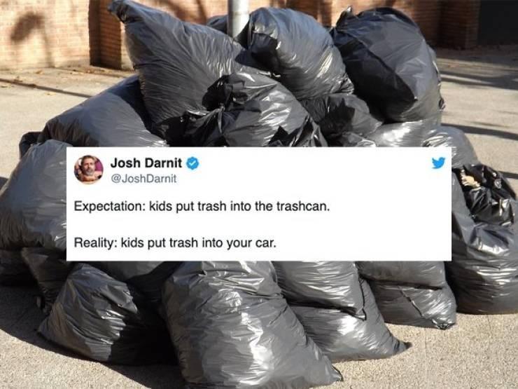 Bin bag - Josh Darnit @JoshDarnit Expectation: kids put trash into the trashcan Reality: kids put trash into your car.