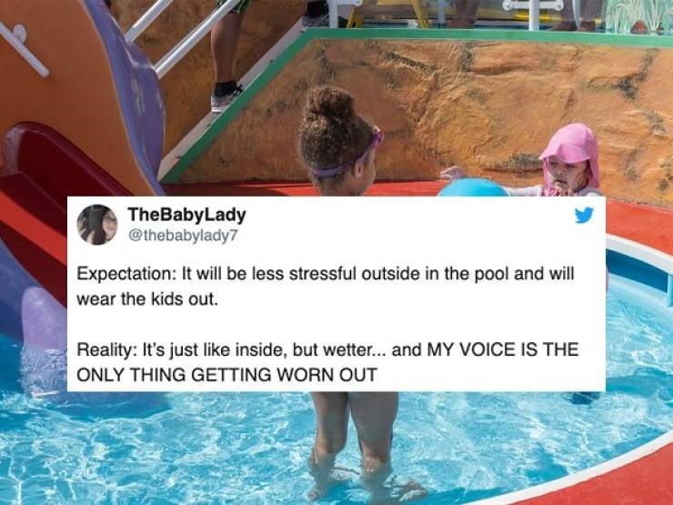 Water - TheBabyLady @thebabylady7 Expectation: It will be less stressful outside in the pool and will wear the kids out Reality: It's just like inside, but wetter... and MY VOICE IS THE ONLY THING GETTING WORN OUT