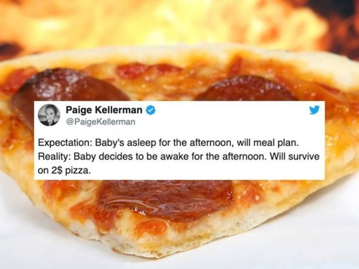 Food - Paige Kellerman @PaigeKellerman Expectation: Baby's asleep for the afternoon, will meal plan Reality: Baby decides to be awake for the afternoon. Will survive on 2$ pizza