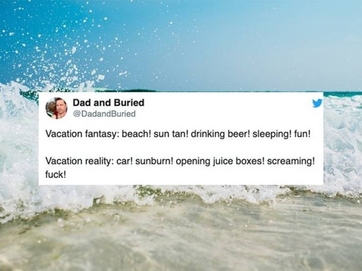Water - Dad and Buried @DadandBuried Vacation fantasy: beach! sun tan! drinking beer! sleeping! fun! Vacation reality: car! sunburn! opening juice boxes! screaming! fuck!