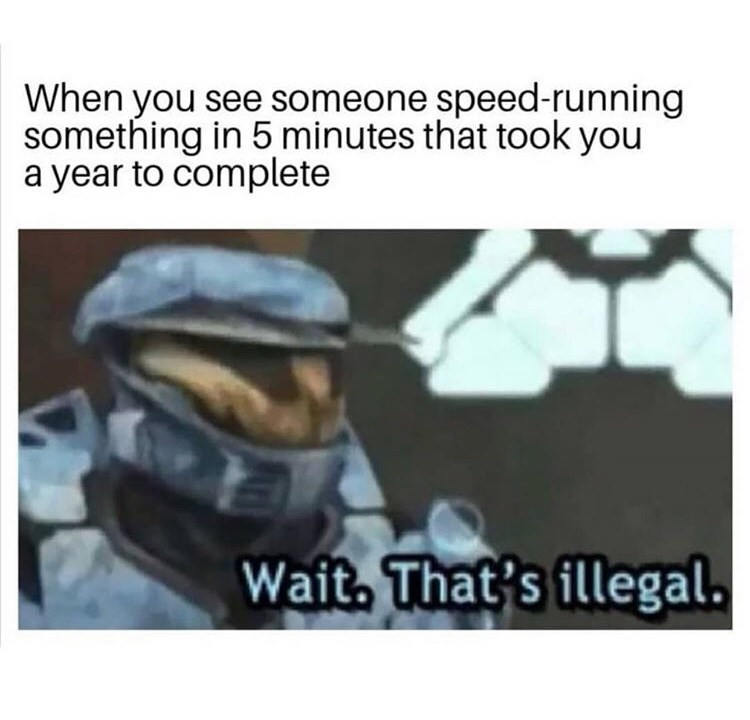 Headgear - When you see someone speed-running something in 5 minutes that took you a year to complete Wait, That's illegal.