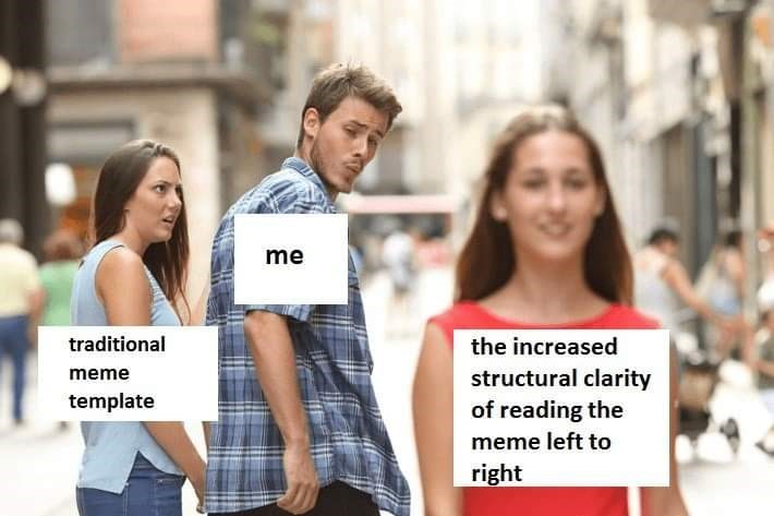 People - me traditional the increased structural clarity of reading the meme template meme left to right