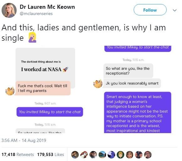 sexist fail - Text - Dr Lauren Mc Keown Follow @mclaurenseries And this, ladies and gentlemen, is why I am single YOu Invited Mikey to start the chat Today, 15 am The dorkiest thing albout me is Iworked at NASA So what are you, like the receptionist? Jk you look reasonably smart Fuck me that's cool. Wait till I tell my parents Smart enough to know at least that judging a woman's intelligence based on her Today, 9.07 am You invited Mikey to start the chat appearance might not be the best way to i