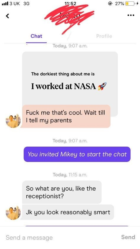 sexist fail - Text - 3 UK 3G 27% 11:52 Chat Profile Today, 9:07 a.m The dorkiest thing about me is I worked at NASA Fuck me that's cool. Wait till I tell my parents Today, 9:07 a.m. You invited Mikey to start the chat Today, 11:15 a.m. So what are you, like the receptionist? Jk you look reasonably smart Send a message Send