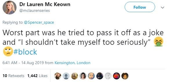 "sexist fail - Text - Dr Lauren Mc Keown Follow @mclaurenseries Replying to@Spencer_space Worst part was he tried to pass it off as a joke and ""I shouldn't take myself too seriously"" #block 6:41 AM 14 Aug 2019 from Kensington, London 10 Retweets 1,442 Likes"