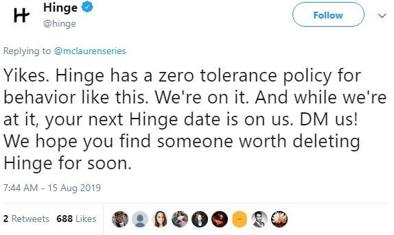 sexist fail - Text - HHinge @hinge Follow Replying to @mclaurenseries Yikes. Hinge has a zero tolerance policy for behavior like this. We're on it. And while we're at it, your next Hinge date is on us. DM us! We hope you find someone worth deleting Hinge for soon. 7:44 AM 15 Aug 2019 2 Retweets 688 Likes