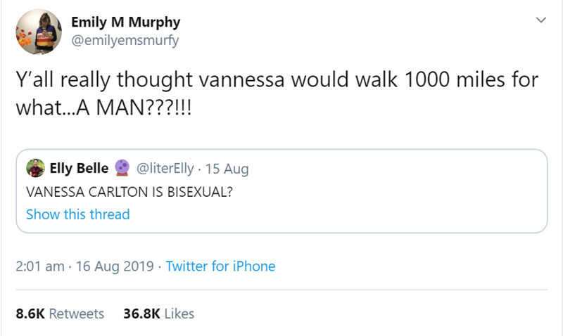 Text - Emily M Murphy @emilyemsmurfy Y'all really thought vannessa would walk 1000 miles for what...A MAN???!!! @literElly 15 Aug Elly Belle VANESSA CARLTON IS BISEXUAL? Show this thread 2:01 am 16 Aug 2019 Twitter for iPhone 36.8K Likes 8.6K Retweets