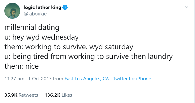 millenial tweet - Text - logic luther king @jaboukie millennial dating u: hey wyd wednesday them: working to survive. wyd saturday u: being tired from working to survive then laundry them: nice 11:27 pm 1 Oct 2017 from East Los Angeles, CA Twitter for iPhone 35.9K Retweets 136.2K Likes