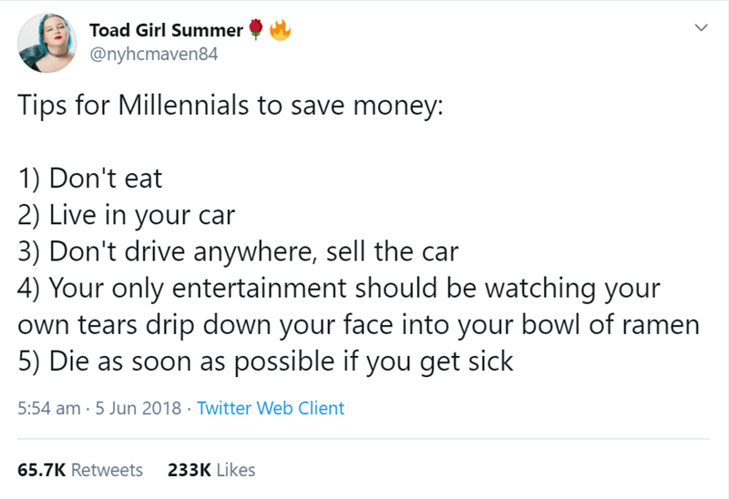 millenial tweet - Text - Toad Girl Summer @nyhcmaven84 Tips for Millennials to save money: 1) Don't eat 2) Live in your car 3) Don't drive anywhere, sell the car 4) Your only entertainment should be watching your own tears drip down your face into your bowl of ramen 5) Die as soon as possible if you get sick 5:54 am 5 Jun 2018 Twitter Web Client 233K Likes 65.7K Retweets