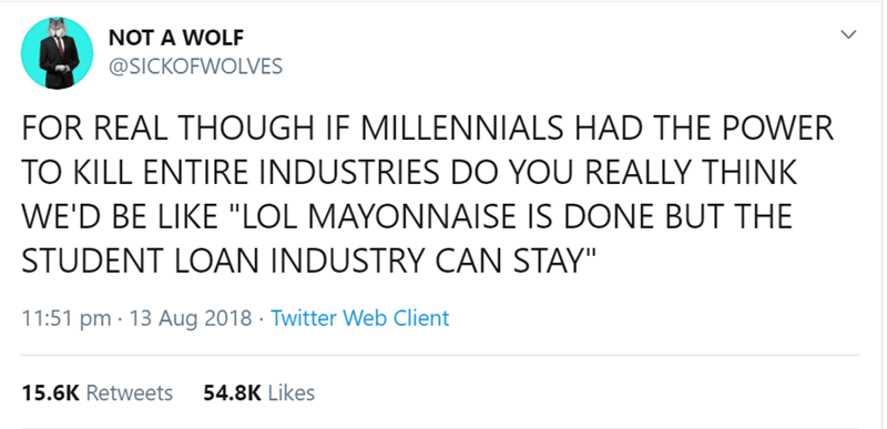 "millenial tweet - Text - NOT A WOLF @SICKOFWOLVES FOR REAL THOUGH IF MILLENNIALS HAD THE POWER TO KILL ENTIRE INDUSTRIES DO YOU REALLY THINK WE'D BE LIKE ""LOL MAYONNAISE IS DONE BUT THE STUDENT LOAN INDUSTRY CAN STAY"" 11:51 pm 13 Aug 2018 Twitter Web Client 54.8K Likes 15.6K Retweets >"
