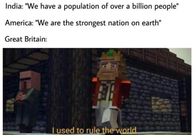 "meme - Text - India: ""We have a population of over a billion people"" America: ""We are the strongest nation on earth"" Great Britain: Tused to rule the world"