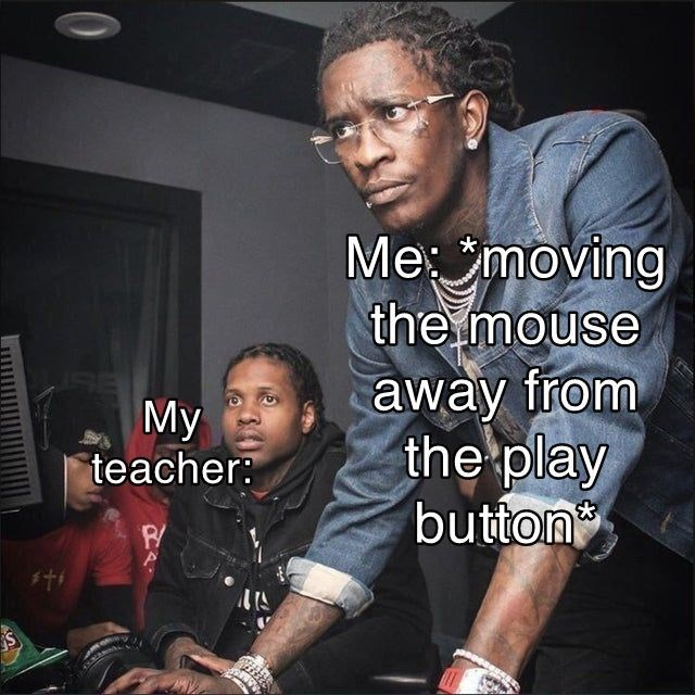 meme - Cool - Me moving the mouse away from the play button My teacher: I'S