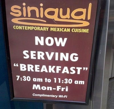 "Font - siniqual CONTEMPORARY MEXICAN CUISINE NOW SERVING ""BREAKFAST"" 7:30 am to 11:30 am Mon-Fri Complimentary Wi-Fi"