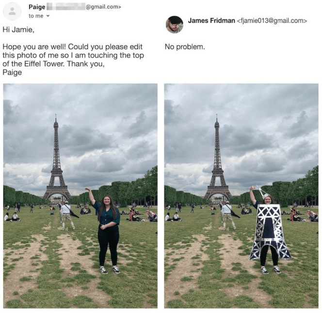 photoshop - Pole - Paige to me @gmail.com> James Fridman <fjamie013@gmail.com> Hi Jamie, Hope you are well! Could you please edit this photo of me so I am touching the top of the Eiffel Tower. Thank you, Paige No problem.
