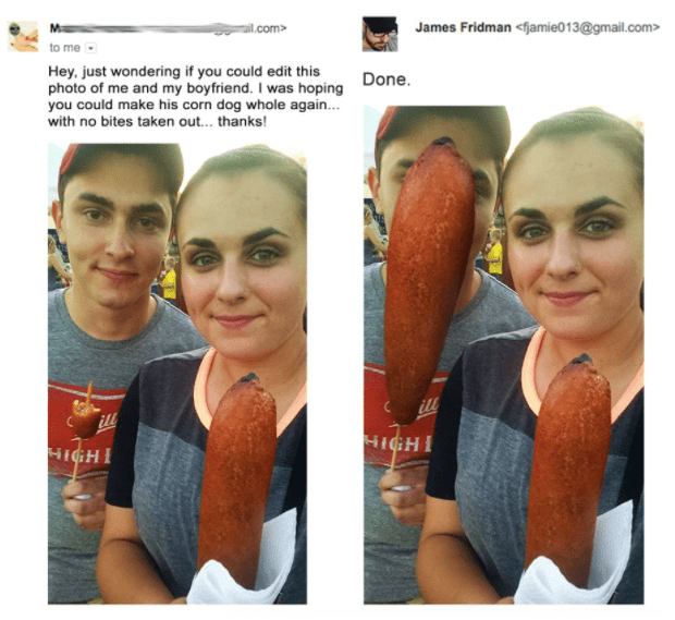 photoshop - Face - James Fridman <fjamie0 1 3@gmail.com> ail.com> to me Hey, just wondering if you could edit this photo of me and my boyfriend. I was hoping you could make his corn dog whole again... with no bites taken out... thanks! Done. ill ill HIGHT HIGHT
