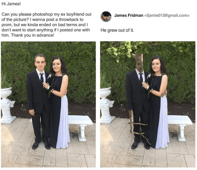 photoshop - Photograph - Hi James! Can you please photos hop my ex boyfriend out of the picture? I wanna post a throwback to prom, but we kinda ended on bad terms and I don't want to start anything if I posted one with him. Thank you in advance! James Fridman <fjamie013@gmail.com> He grew out of it.