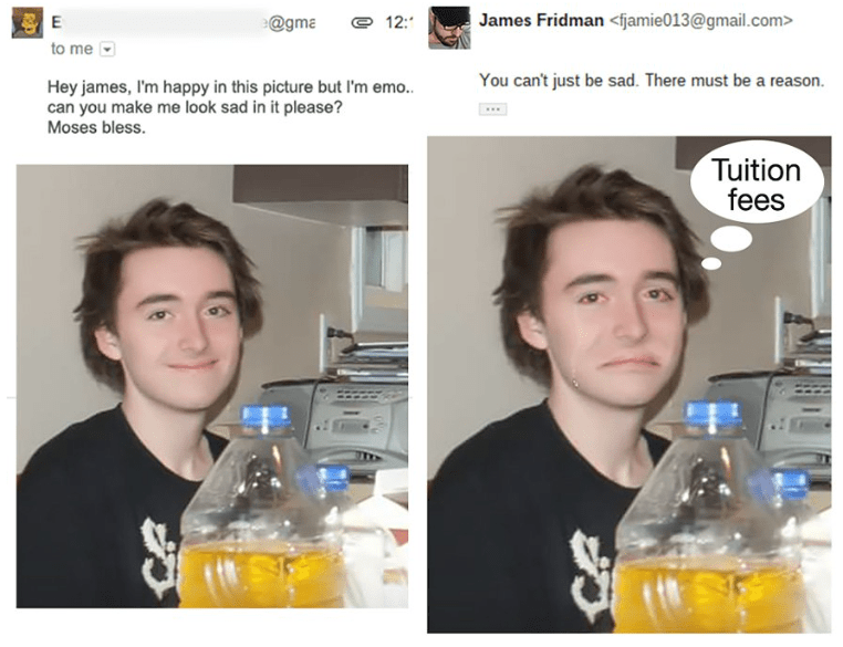 photoshop - Alcohol - James Fridman <fjamie013@gmail.com> E @gma 12: to me You can't just be sad. There must be a reason Hey james, I'm happy in this picture but I'm emo.. can you make me look sad in it please? Moses bless. Tuition fees