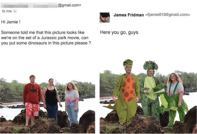 photoshop - Soil - @gmail.com> to me James Fridman <fjamie013@gmail.com> Hi Jamie! Here you go, guys. Someone told me that this picture looks like we're on the set of a Jurassic park movie, can you put some dinosaurs in this picture please?