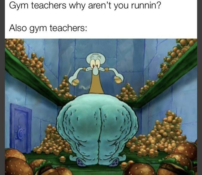 Organism - Gym teachers why aren't you runnin? Also gym teachers: