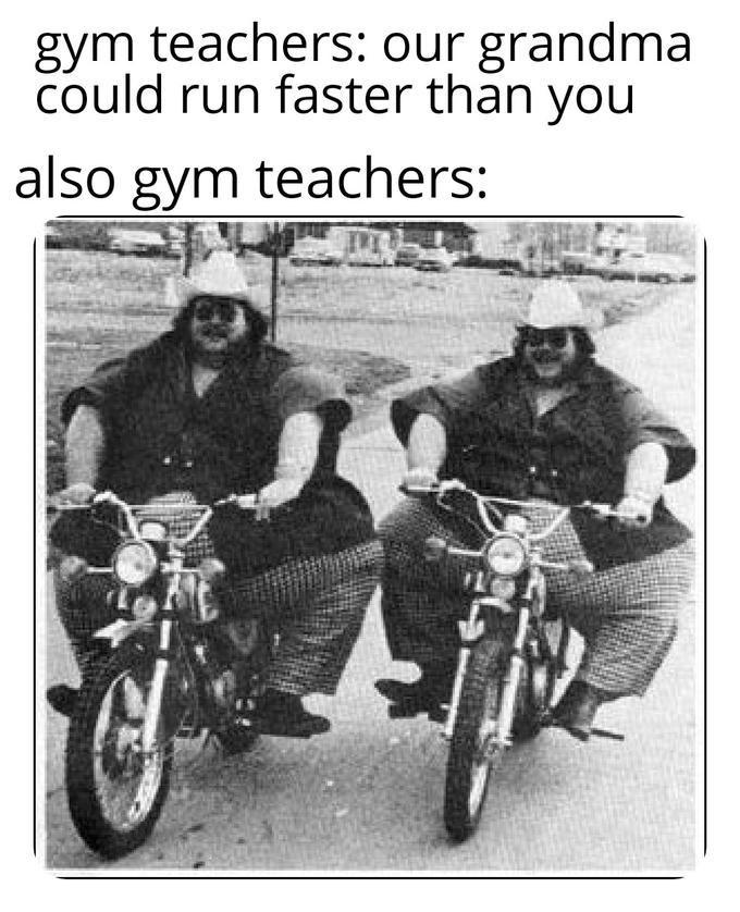 Motor vehicle - gym teachers: our grandma could run faster than you also gym teachers:
