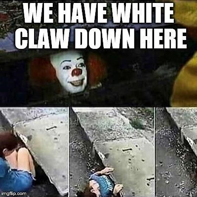 White Claw seltzer - Photo caption - WE HAVE WHITE CLAW DOWN HERE imgflip.com