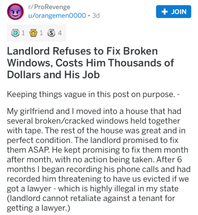 pro revenge - Text - r/ProRevenge JOIN u/orangemen0000 3d 1 S 4 1 Landlord Refuses to Fix Broken Windows, Costs Him Thousands of Dollars and His Job Keeping things vague in this post on purpose.- My girlfriend and I moved into a house that had several broken/cracked windows held together with tape. The rest of the house was great and in perfect condition. The landlord promised to fix them ASAP. He kept promising to fix them month after month, with no action being taken. After 6 months I began re