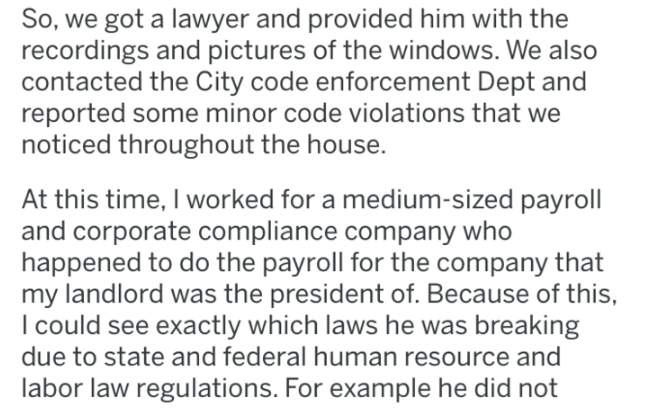 pro revenge - Text - So, we got a lawyer and provided him with the recordings and pictures of the windows. We also contacted the City code enforcement Dept and reported some minor code violations that we noticed throughout the house. At this time, I worked for a medium-sized payroll and corporate compliance company who happened to do the payroll for the company that my landlord was the president of. Because of this, I could see exactly which laws he was breaking due to state and federal human re
