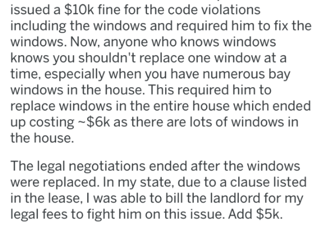 pro revenge - Text - issued a $10k fine for the code violations including the windows and required him to fix the windows. Now, anyone who knows windows knows you shouldn't replace one window at a time, especially when you have numerous bay windows in the house. This required him to replace windows in the entire house which ended up costing $6k as there are lots of windows in the house. The legal negotiations ended after the windows were replaced. In my state, due to a clause listed in the lease