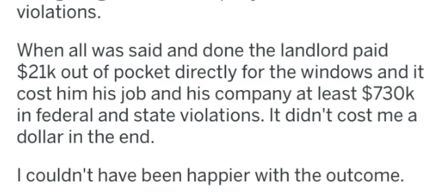 pro revenge - Text - violations When all was said and done the landlord paid $21k out of pocket directly for the windows and it cost him his job and his company at least $730k in federal and state violations. It didn't cost me a dollar in the end I couldn't have been happier with the outcome.