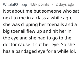 stupid ways to hurt yourself - Text - Whole ESheep 4.8k points 2 days ago Not about me but someone who sat next to me in a class a while ago... she was clipping her toenails and a big toenail flew up and hit her in the eye and she had to go to the doctor cause it cut her eye. So she has a bandaged eye for a while lol