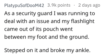 stupid ways to hurt yourself - Text - PlatypuSofDooM42 3.9k points 2 days ago As a security guard I was running to deal with an issue and my flashlight came out of its pouch went between my foot and the ground. Stepped on it and broke my ankle.