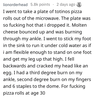 stupid ways to hurt yourself - Text - lionorderhead 5.8k points 2 days ago S I went to take a plate of totinos pizza rolls out of the microwave. The plate was so fucking hot that i dropped it. Molten cheese bounced up and was burning through my ankle. I went to stick my foot in the sink to run it under cold water as if i am flexible enough to stand on one foot and get my leg up that high. I fell backwards and cracked my head like an egg. I had a third degree burn on my ankle, second degree burn