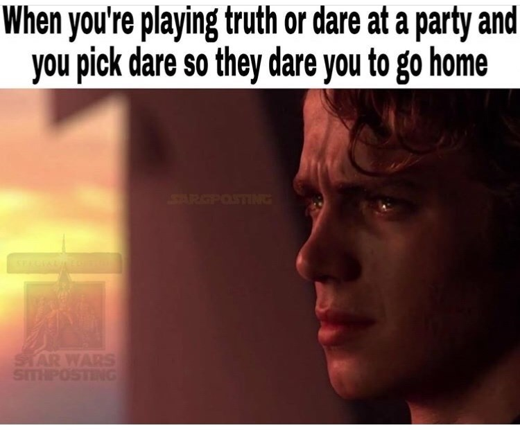 Text - When you're playing truth or dare at a party and you pick dare so they dare you to go home SARGPOSTIN STAR WARS SITHPOSTING