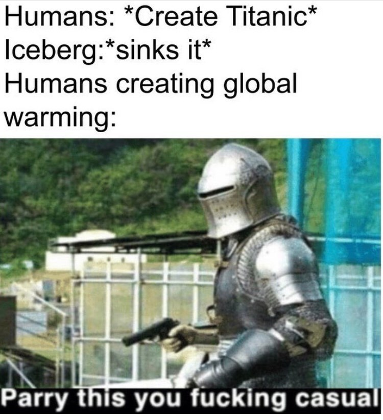 Helmet - Humans: *Create Titanic* Iceberg:*sinks it* Humans creating global warming: Parry this you fucking casual