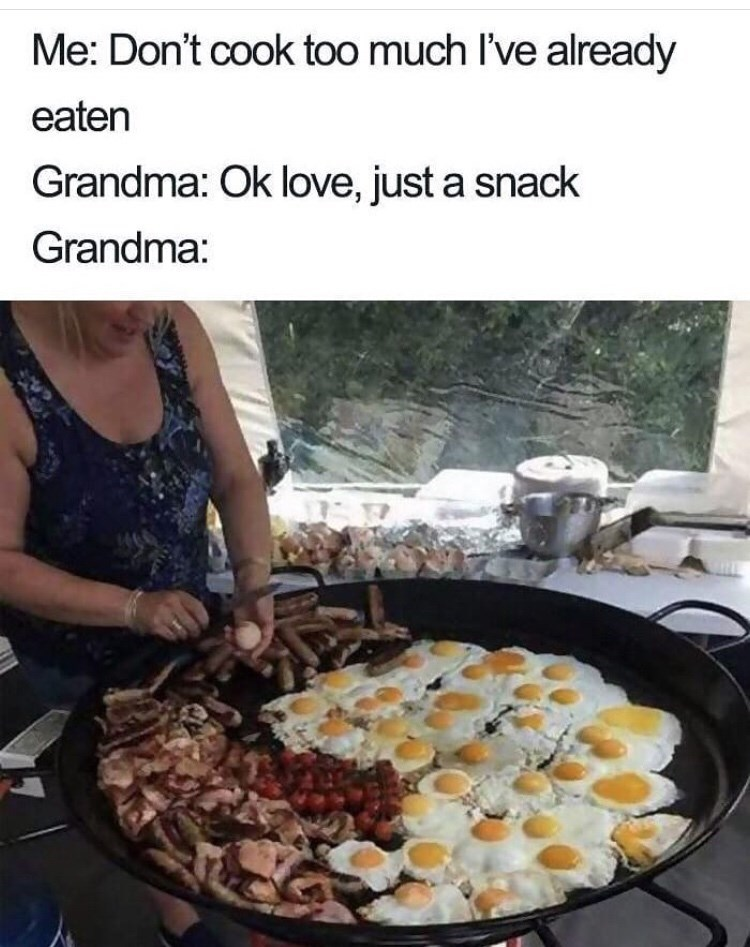 Dish - Me: Don't cook too much I've already eaten Grandma: Ok love, just a snack Grandma: