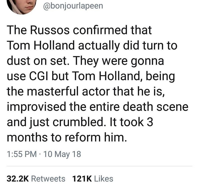 Text - @bonjourlapeen The Russos confirmed that Tom Holland actually did turn to dust on set. They were gonna use CGI but Tom Holland, being the masterful actor that he is, improvised the entire death scene and just crumbled. It took 3 months to reform him. 1:55 PM 10 May 18 32.2K Retweets 121K Likes