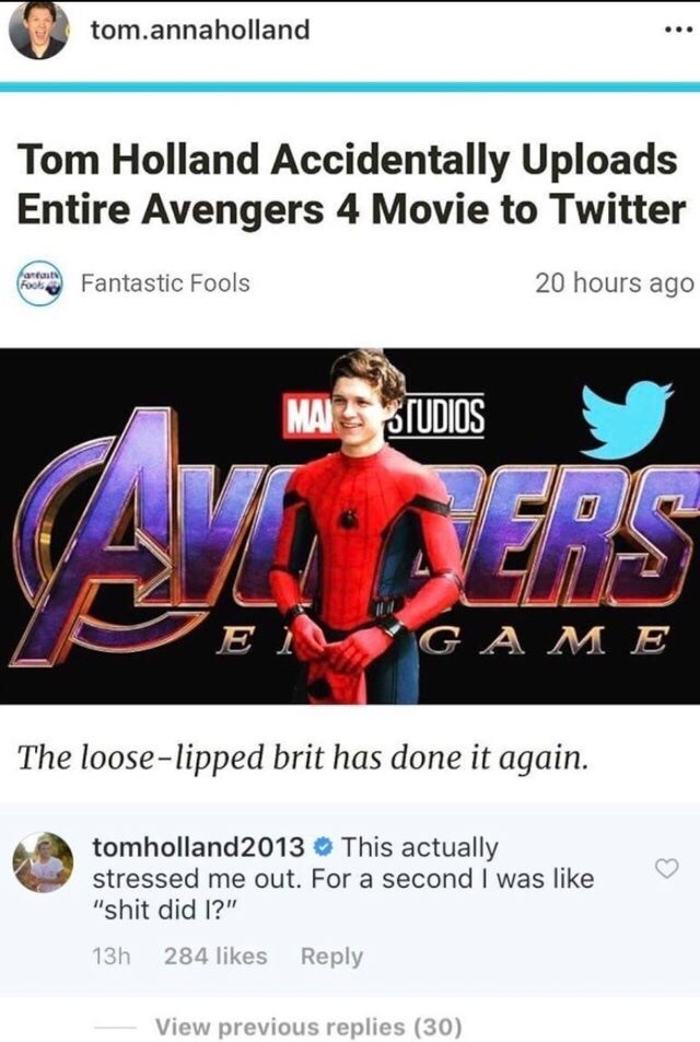 """Text - tom.annaholland Tom Holland Accidentally Uploads Entire Avengers 4 Movie to Twitter antat 20 hours ago Fantastic Fools MA TUDIOS DERS E I GAME The loose-lipped brit has done it again. tomholland2013 This actually stressed me out. For a second I was like """"shit did I?"""" 13h 284 likes Reply View previous replies (30)"""