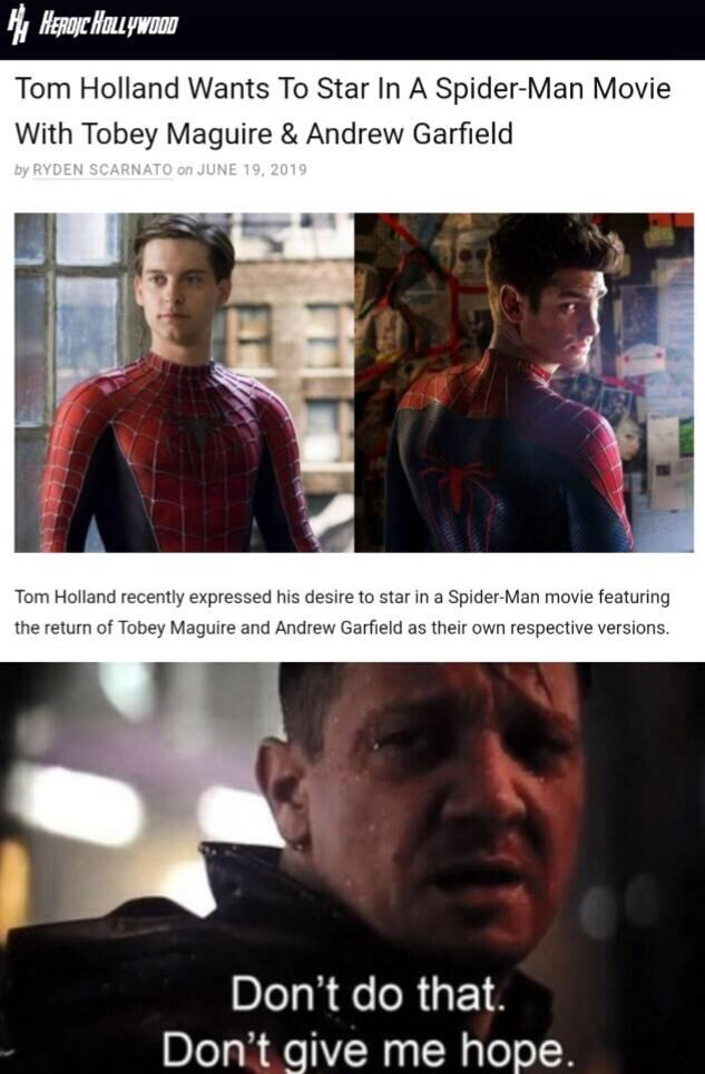 Fictional character - Tom Holland Wants To Star In A Spider-Man Movie With Tobey Maguire & Andrew Garfield by RYDEN SCARNATO on JUNE 19, 2019 Tom Holland recently expressed his desire to star in a Spider-Man movie featuring the return of Tobey Maguire and Andrew Garfield as their own respective versions Don't do that. Don't give me hope.