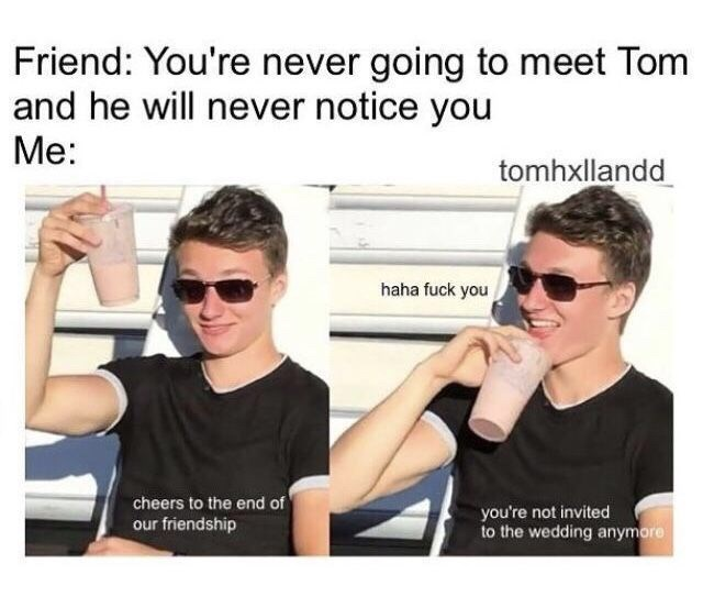Eyewear - Friend: You're never going to meet Tom and he will never notice you Me: tomhxllandd haha fuck you cheers to the end of our friendship you're not invited to the wedding anymore
