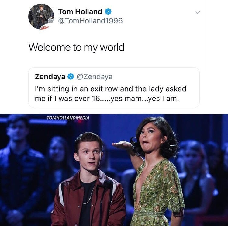 Text - Tom Holland @TomHolland1996 Welcome to my world Zendaya @Zendaya I'm sitting in an exit row and the lady asked me if I was over 16...yes mam...yes I am. TOMHOLLANDMEDIA