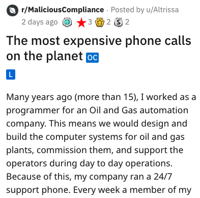 stupid boss - Text - r/MaliciousCompliance Posted by u/Altrissa 32 2 2 days ago The most expensive phone calls on the planet oC L Many years ago (more than 15), I worked as programmer for an Oil and Gas automation company. This means we would design and build the computer systems for oil and gas plants, commission them, and support the operators during day to day operations. Because of this, my company ran a 24/7 support phone. Every week a member of my