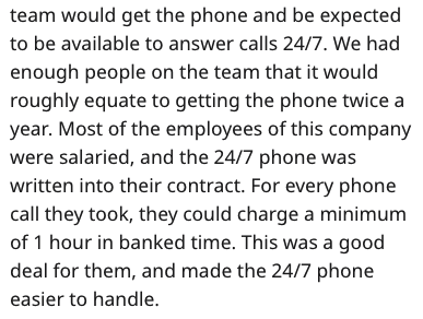 stupid boss - Text - team would get the phone and be expected to be available to answer calls 24/7. We had enough people on the team that it would roughly equate to getting the phone twice a year. Most of the employees of this company were salaried, and the 24/7 phone was written into their contract. For every phone call they took, they could charge a minimum of 1 hour in banked time. This was a good deal for them, and made the 24/7 phone easier to handle.