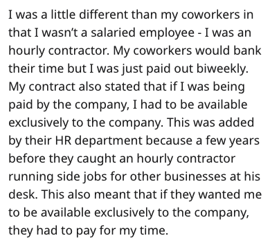 stupid boss - Text - I was a little different than my coworkers in that I wasn't a salaried employee - I was an hourly contractor. My coworkers would bank their time but I was just paid out biweekly. My contract also stated that if I was being paid by the company, I had to be available exclusively to the company. This was added by their HR department because a few years before they caught an hourly contractor running side jobs for other businesses at his desk. This also meant that if they wanted