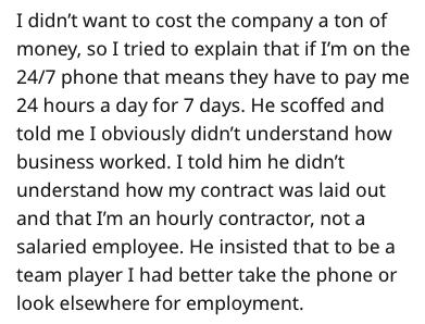 stupid boss - Text - I didn't want to cost the company a ton of money, so I tried to explain that if I'm on the 24/7 phone that means they have to pay me 24 hours a day for 7 days. He scoffed and told me I obviously didn't understand how business worked. I told him he didn't understand how my contract was laid out and that I'm an hourly contractor, not a salaried employee. He insisted that to be a team player I had better take the phone or look elsewhere for employment.